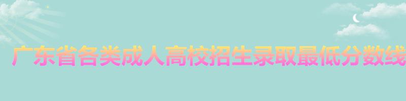 2017年广东省各类成人高校招生录取最低分数线